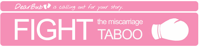 Fight the Miscarriage Taboo_call out for real stories. Share your story with dearbub.com